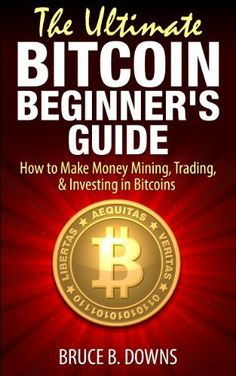 The Ultimate Bitcoin Beginner's Guide: How to Make Money Mining, Trading, & Investing in Bitcoins by Bruce B. Downs, http://www.amazon.com/dp/B00IOPJRRA/ref=cm_sw_r_pi_dp_-kOetb1ARD9PS