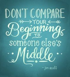 Don't compare your beginning to some else's middle - Jon Acuff