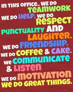 In this office we do teamwork we do help we do respect punctuality and laughter we do friendship we do coffee & cake. we do communicate & listen we do motivation we do great things. I made this post up put it on the staff notice board. all the staff loved it. it suited out workplace to a tee.