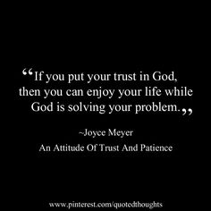 """If you put your trust in God, then you can enjoy your life while God is solving your problem."" ~Joyce Meyer - An Attitude Of Trust And Patience"