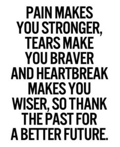 Thank the past for a better future. Pain makes you stronger, tears make you braver & heart break makes you wiser....