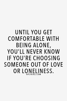 Until You Get Comfortable With Being Alone, You'll Never Know If You're Choosing Someone Out Of Love Or Loneliness.