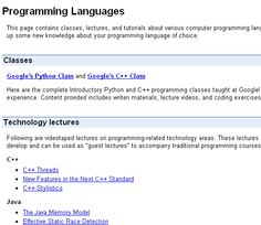 Google Code University - This site provides sample course content and tutorials for Computer Science (CS) students and educators on current computing technologies and paradigms. [link] http://code.google.com/intl/en/edu/