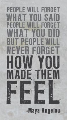 I love this quote. It's so true -- some people I can't remember a word they said to me but the way they made me feel loved-- and isn't that what we're here to do <3