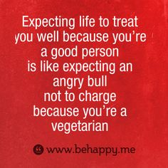 Expecting life to treat  you well because you're  a good person  is like expecting an  angry bull  not to charge  because you're a  vegetarian