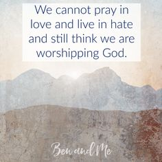 We cannot pray in love and live in hate and still think we are worshiping God.