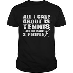 All i care about is tennis and like maybe 3 people. Tennis t-shirts, Tennis sweatshirts, Tennis hoodies,Tennis v-necks, Tennis tank top, Tennis legging.