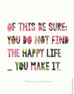 you do not find the happy life... you make it.
