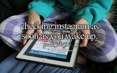 Checking Instagram as soon as you wake up.