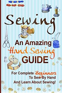 Sewing: An Amazing Hand Sewing Guide For Complete Beginners To Sew By Hand And Learn About Sewing. PDF