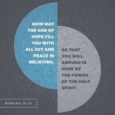 May the God of hope fill you with all joy and peace in believing, so that by the power of the Holy Spirit you may abound in hope.  Rom. 15:13 ESV  http://bible.com/59/rom.15.13.ESV