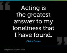 Acting is the greatest answer to my loneliness that I have found.  Claire Danes