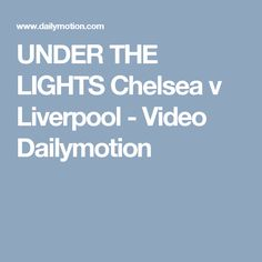 UNDER THE LIGHTS Chelsea v Liverpool - Video Dailymotion