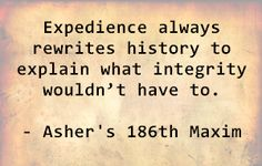 Expedience always rewrites history to explain what integrity wouldn't have to. - Asher's 186th Maxim
