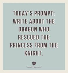 Writing     Or... Write about the princess that rescued the dragon from the knight.