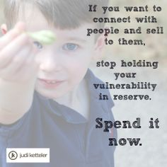 If you want to connect with people and sell to them, stop holding your vulnerability in reserve. Spend it now.