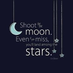 Shoot for the moon. Even if you miss, you'll land among the stars. - Les Brown