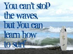 You can't stop the waves, but you can learn how to surf