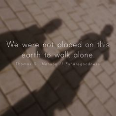 We were not placed on this earth to walk alone. -Thomas S. Monson LDS Quotes…