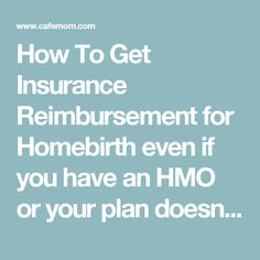 How To Get Insurance Reimbursement for Homebirth even if you have an HMO or your plan doesn't cover homebirth or associate... - Journals - CafeMom