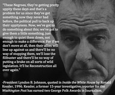 """Lyndon B. Johnson: """"These Negroes, they're getting pretty uppity these days and that's a problem for us since they've got something now they never had before, the political pull to back up their uppityness. Now, we've got to do something about this; we've got to give them a little something, just enough to quiet them down, not enough to make a difference."""""""