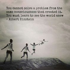 You cannot solve a problem from the same  consciousness that created it. You must learn to see the world anew- Albert Einstein