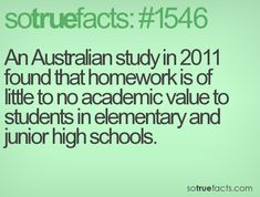 An Australian study in 2011 found that homework is of little to no academic value to students in elementary and junior high schools.