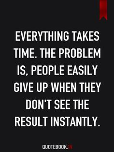 Everything takes time. The problem is, people easily give up when they don't see the result instantly.