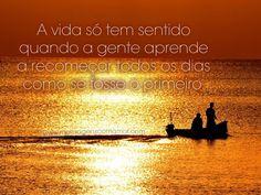 A vida só tem sentido quando a gente aprende a recomeçar todos os dias como se fosse o primeiro! #vida #sentido