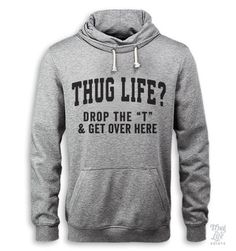 "Thug life? Drop the ""T"" and get over here. *Due to shortage, sweaters may be fulfilled on an Alternative Apparel Pullover Hoodie (see photos for example) Digitally printed on 90% Cotton 10%Polyester f"