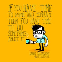 If you have time to whine and complain then you have time to do something about it ~ Karen Salmansohn Quotes To Live By, Me Quotes, Motivational Quotes, Funny Quotes, Inspirational Quotes, Complaining Quotes, Stop Complaining, Cool Words, Wise Words