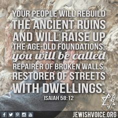 """Your people will rebuild the ancient ruins and will raise up the age-old foundations; You will be called Repairer of Broken Walls, Restorer of Streets with Dwellings."" - Isaiah 58:12"