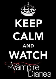 I hate these stupid Keep Calm signs but you know... watch the vampire diaries