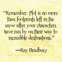"""""""Remember: Plot is no more than footprints left in the snow after your characters have run by on their way to incredible destinations."""" - Ray Bradbury"""