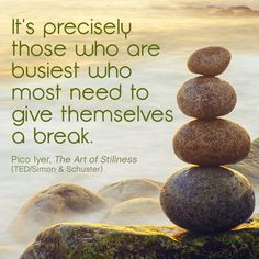 It's precisely those who are busiest who most need to give themselves a break. - Pico Iyer