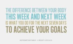 The difference between your body this week and next week is what you do for the next 7 days to achieve your goals.