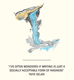"""""""I've often wondered if writing is just a socially acceptable form of madness"""" Taiye Selasi"""