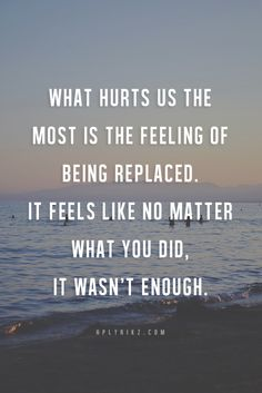 What hurts us the most is the feeling of being replaced. It feels like no matter what you did, it wasn't enough.