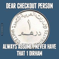 Dear Checkout Person... Always Assume I Never Have That 1 Dirham http://www.dubaimemes.com/meme/182-dear-checkout-person-always-assume-i-never-have-that-1-dirham #dubai #onlyindubai #dubaiproblems #dxb #dubailife #uae #mydubai #sharjah #abudhabi #alain #dubaiexpat #dubaimemes #dubaimall #myuae