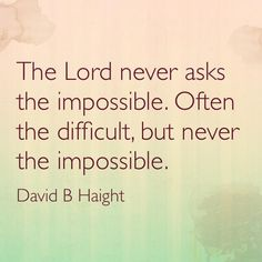 The Lord never asks the impossible, often the difficult but never the impossible. David B. Haight