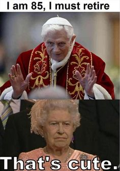 Pope Benedict XIV Vs. Queen Elizabeth II :D, English Monarchy New motto: it ain't over till our ruler keeps over.