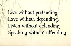 Live without pretending. Love without depending. Listen without defending. Speaking without offending.