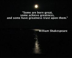 """Some are born great, some achieve greatness, and some have greatness thrust upon them."" Quote by William Shakespeare"