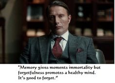 "Hannibal quote: ""Memory gives moments immortality but forgetfulness promotes a healthy mind. It's good to forget."""