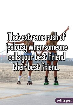 That extreme rush of jealousy when someone calls your best friend their best friend.