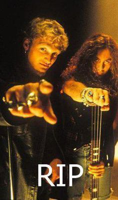 Layne Staley and Mike Starr.  ~Named my spider and one of my rats after you guys..that's how much you mean to me, I'll love you guys till the end of time! thanx for being a part of my life