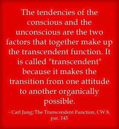 """The tendencies of the conscious and the unconscious are the two factors that together make up the transcendent function. It is called """"transcendent"""" because it makes the transition from one attitude to another organically possible. ~Carl Jung, CW 8, par. 145"""