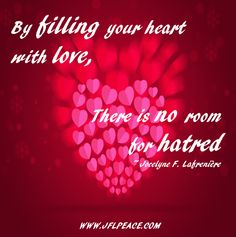 By filling your heart with love, there is no room for hatred.