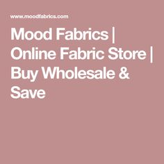Mood Fabrics | Online Fabric Store | Buy Wholesale & Save