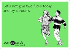 Let's not give two fucks today and try shrooms.